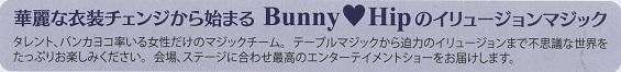 イベントはお馴染みのタレントのバンカヨコさん率いる女性マジックチームBunny Hipの華麗な衣装チェンジから始まる、イリュージョンマジックの数々です。